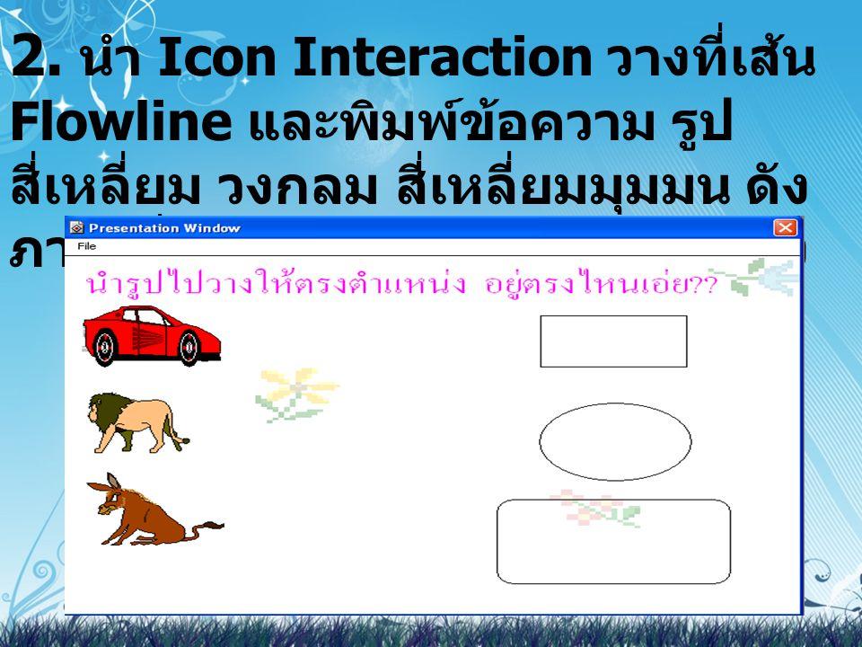 2. นำ Icon Interaction วางที่เส้น Flowline และพิมพ์ข้อความ รูป สี่เหลี่ยม วงกลม สี่เหลี่ยมมุมมน ดัง ภาพเมื่อ Run จะได้ดังภาพด้านล่าง