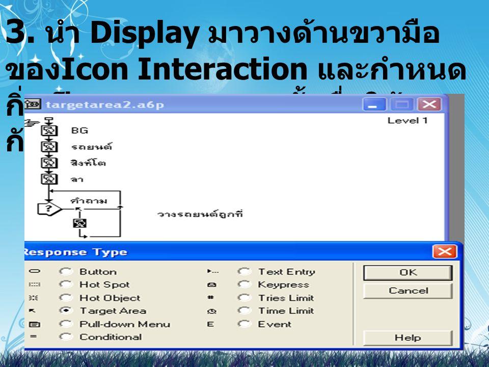 3. นำ Display มาวางด้านขวามือ ของ Icon Interaction และกำหนด กิ่งเป็น Target Area ตั้งชื่อให้ตรง กับภาพ
