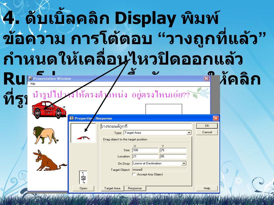 """4. ดับเบิ้ลคลิก Display พิมพ์ ข้อความ การโต้ตอบ """" วางถูกที่แล้ว """" กำหนดให้เคลื่อนไหวปิดออกแล้ว Run โปรแกรมจะขึ้นดังภาพ ให้คลิก ที่รูปรถยนต์ กิ่งจะแสดง"""