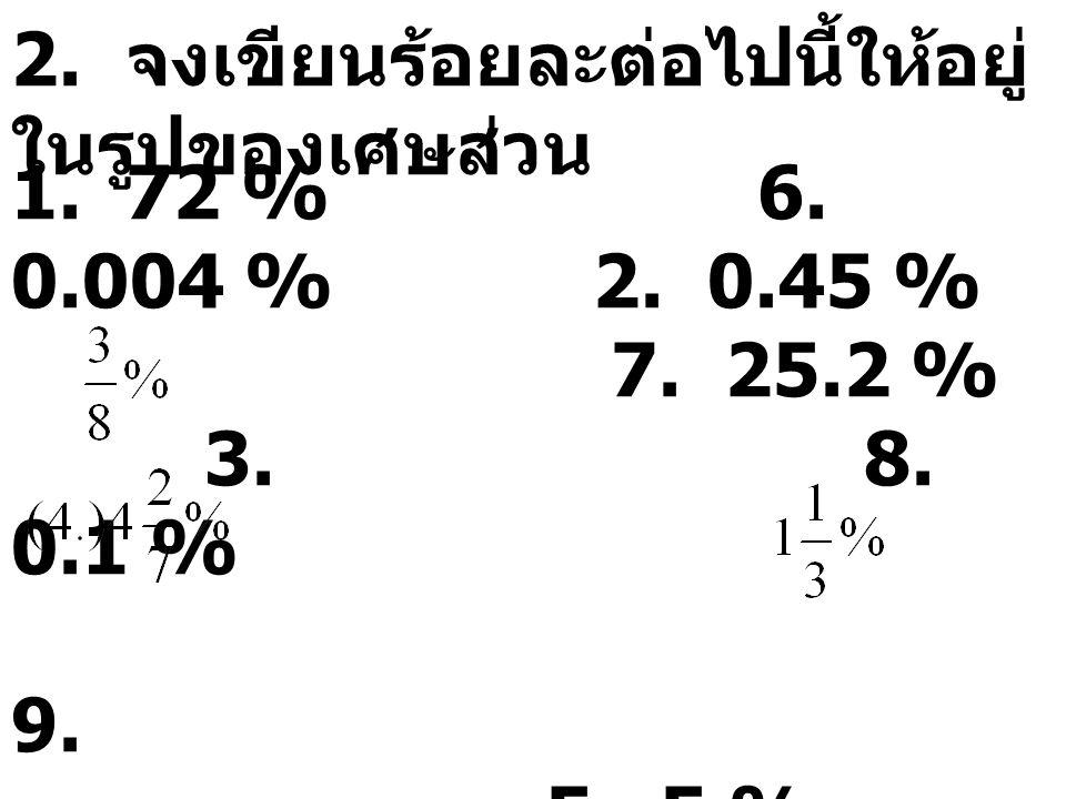2. จงเขียนร้อยละต่อไปนี้ให้อยู่ ในรูปของเศษส่วน 1. 72 %6. 0.004 % 2. 0.45 % 7. 25.2 % 3. 8. 0.1 % 9. 5. 5 % 10. 2.85 %