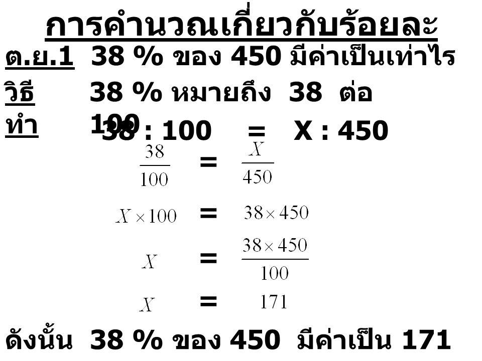 การคำนวณเกี่ยวกับร้อยละ ต. ย.1 38 % ของ 450 มีค่าเป็นเท่าไร วิธี ทำ 38 % หมายถึง 38 ต่อ 100 38 : 100=X : 450 = = = = ดังนั้น 38 % ของ 450 มีค่าเป็น 17
