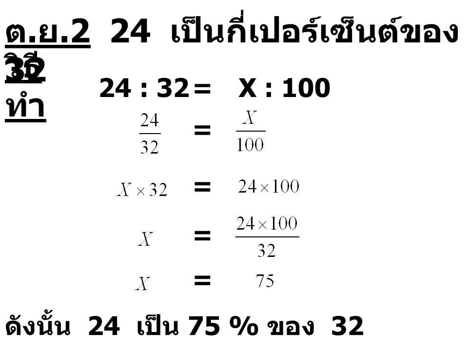 ต. ย.2 24 เป็นกี่เปอร์เซ็นต์ของ 32 วิธี ทำ 24 : 32=X : 100 = = = = ดังนั้น 24 เป็น 75 % ของ 32