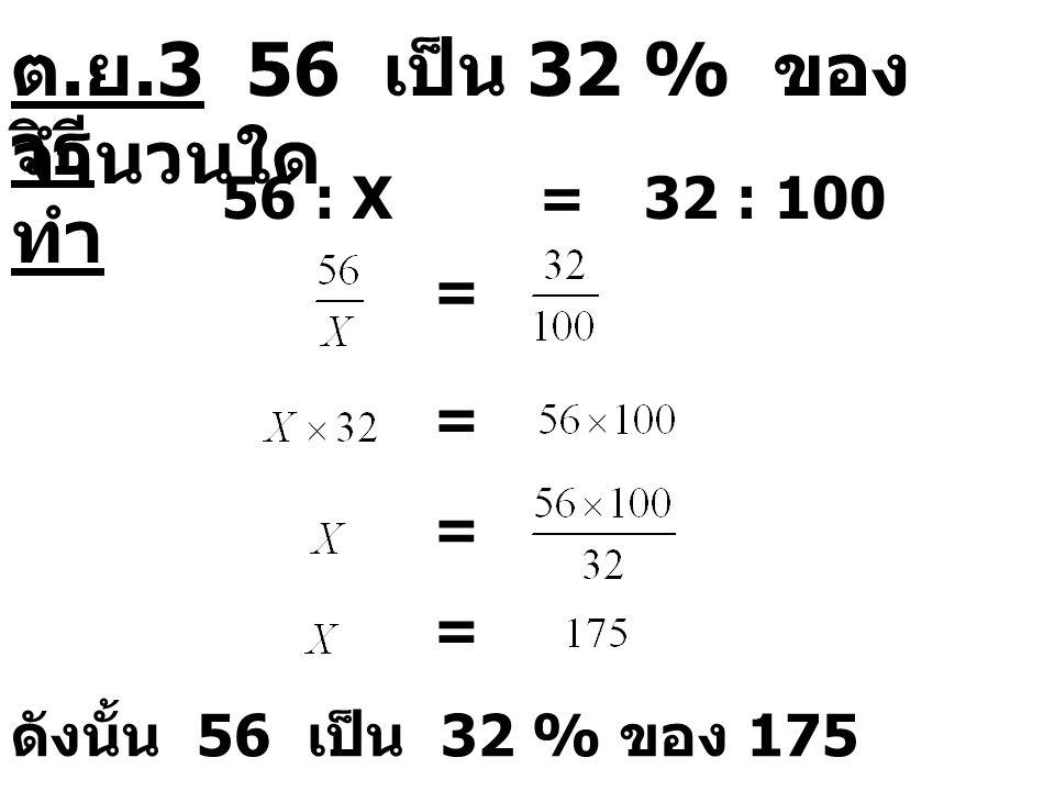 วิธี ทำ 56 : X=32 : 100 = = = = ดังนั้น 56 เป็น 32 % ของ 175 ต. ย.3 56 เป็น 32 % ของ จำนวนใด
