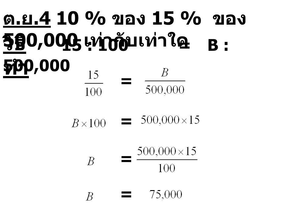 15 : 100=B : 500,000 = = = = ต. ย.4 10 % ของ 15 % ของ 500,000 เท่ากับเท่าใด วิธี ทำ