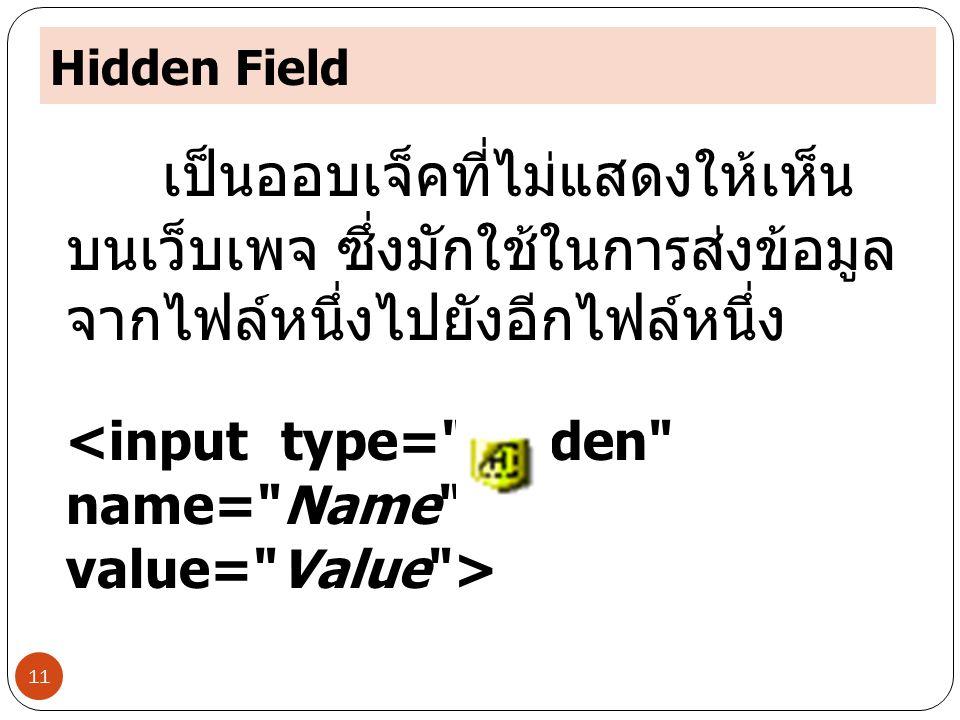 Hidden Field 11 เป็นออบเจ็คที่ไม่แสดงให้เห็น บนเว็บเพจ ซึ่งมักใช้ในการส่งข้อมูล จากไฟล์หนึ่งไปยังอีกไฟล์หนึ่ง