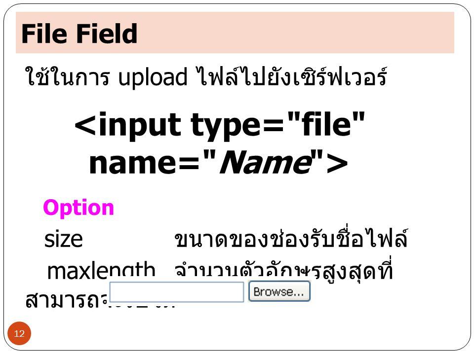 File Field 12 ใช้ในการ upload ไฟล์ไปยังเซิร์ฟเวอร์ Option size ขนาดของช่องรับชื่อไฟล์ maxlength จำนวนตัวอักษรสูงสุดที่ สามารถจะรับได้