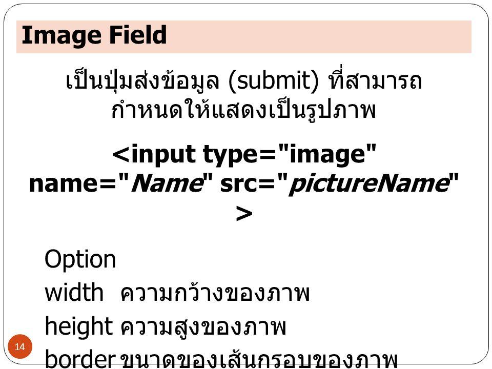 Image Field 14 เป็นปุ่มส่งข้อมูล (submit) ที่สามารถ กำหนดให้แสดงเป็นรูปภาพ Option width ความกว้างของภาพ height ความสูงของภาพ border ขนาดของเส้นกรอบของ