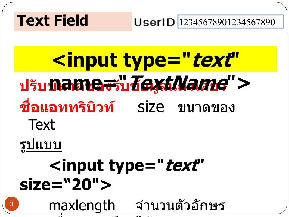 Text Field 3 ปรับขนาดช่องรับข้อมูลแถวเดียว ชื่อแอททริบิวท์ size ขนาดของ Text รูปแบบ maxlength จำนวนตัวอักษร สูงสุดที่สามารถป้อนได้ value ค่าเริ่มต้น 1