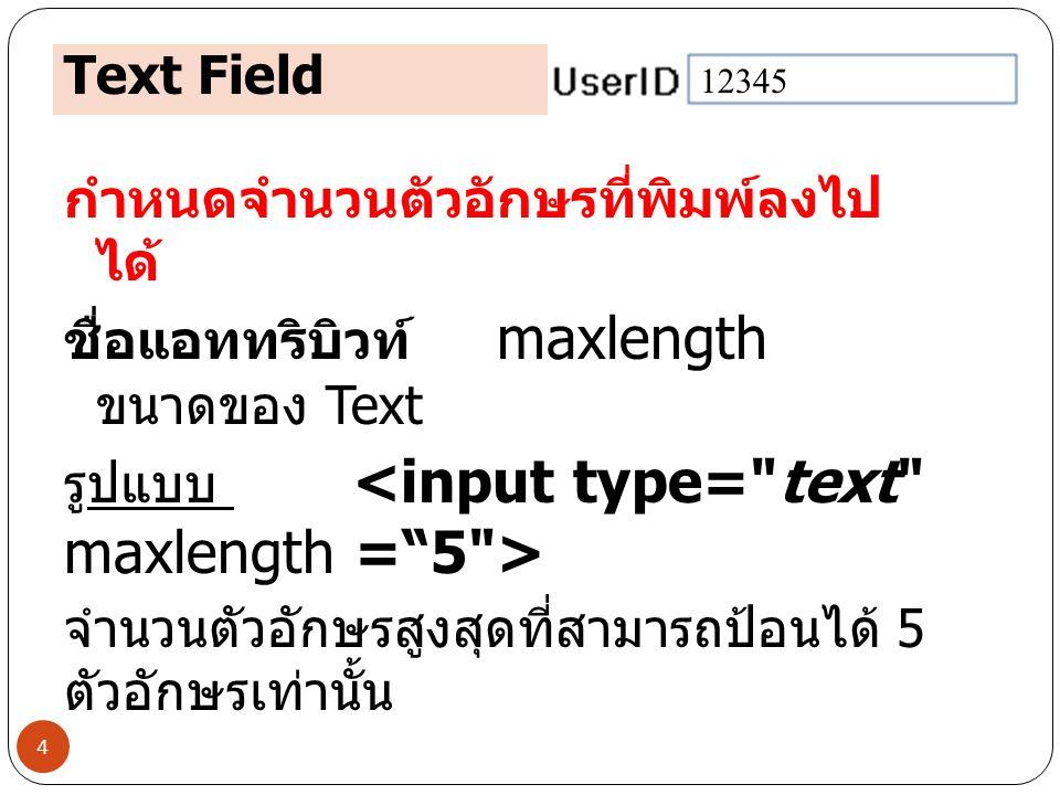 Text Field 4 กำหนดจำนวนตัวอักษรที่พิมพ์ลงไป ได้ ชื่อแอททริบิวท์ maxlength ขนาดของ Text รูปแบบ จำนวนตัวอักษรสูงสุดที่สามารถป้อนได้ 5 ตัวอักษรเท่านั้น 1
