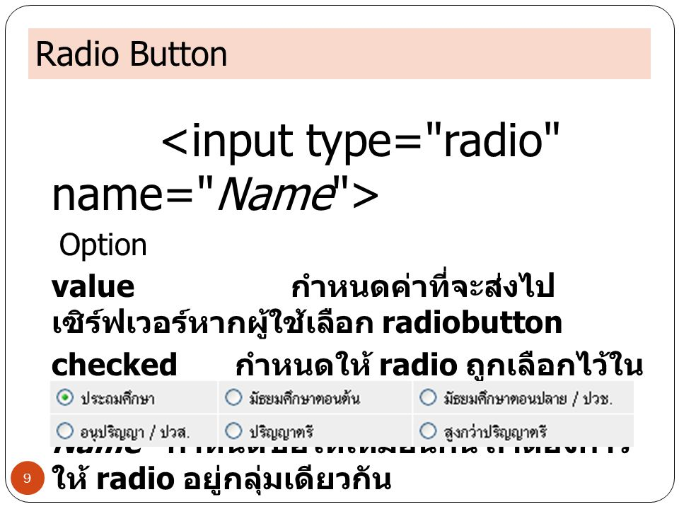 Radio Button 9 Option value กำหนดค่าที่จะส่งไป เซิร์ฟเวอร์หากผู้ใช้เลือก radiobutton checked กำหนดให้ radio ถูกเลือกไว้ใน ตอนเริ่มต้น Name กำหนดชื่อให