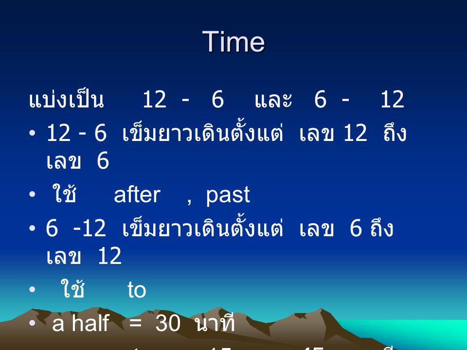 Time แบ่งเป็น 12 - 6 และ 6 - 12 12 - 6 เข็มยาวเดินตั้งแต่ เลข 12 ถึง เลข 6 ใช้ after, past 6 -12 เข็มยาวเดินตั้งแต่ เลข 6 ถึง เลข 12 ใช้ to a half = 3