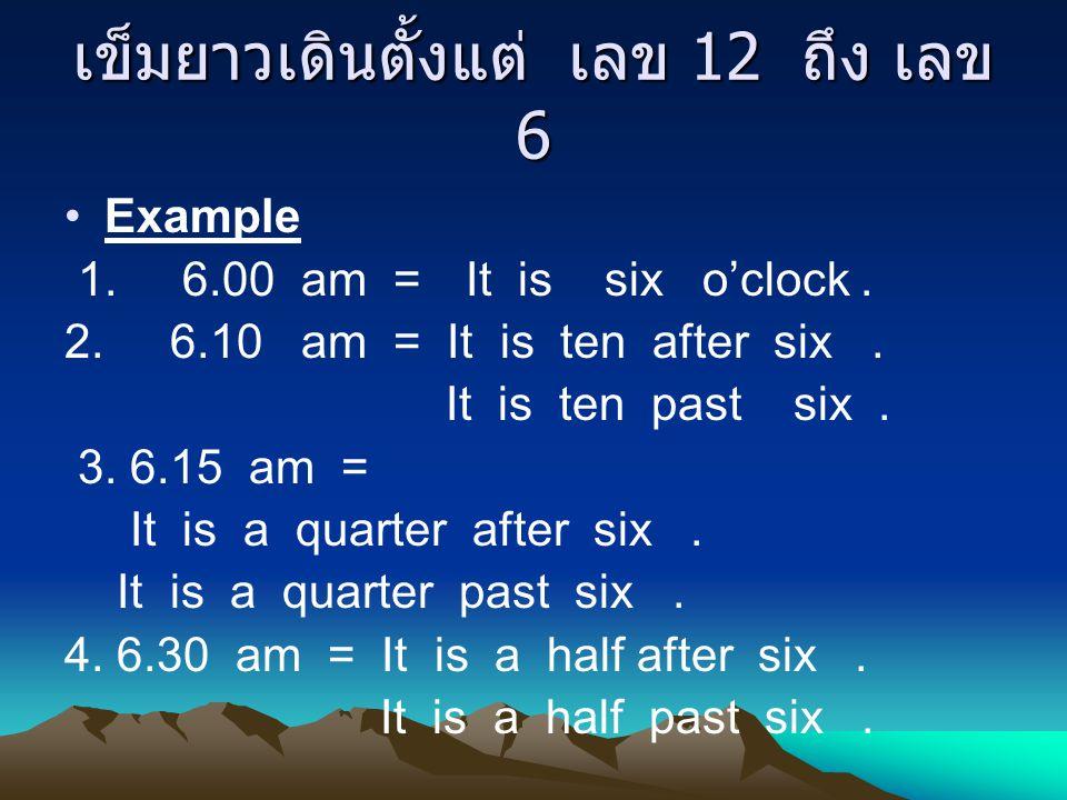 เข็มยาวเดินตั้งแต่ เลข 12 ถึง เลข 6 Example 1. 6.00 am = It is six o'clock. 2. 6.10 am = It is ten after six. It is ten past six. 3. 6.15 am = It is a