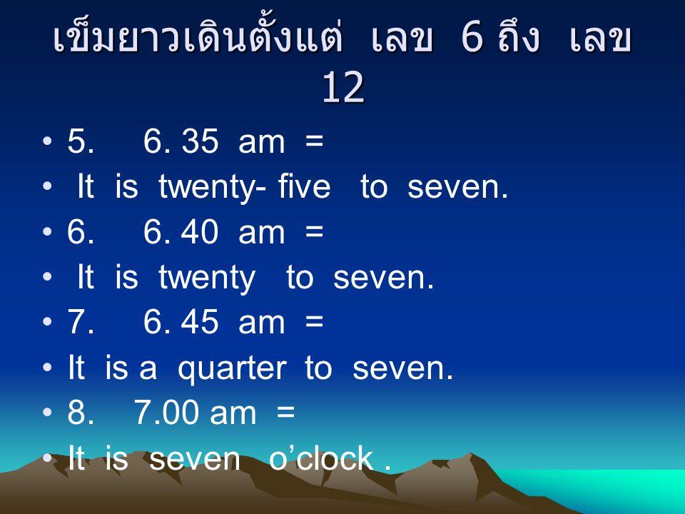 เข็มยาวเดินตั้งแต่ เลข 6 ถึง เลข 12 5. 6. 35 am = It is twenty- five to seven. 6. 6. 40 am = It is twenty to seven. 7. 6. 45 am = It is a quarter to s