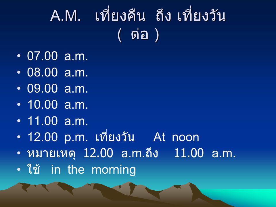 A.M. เที่ยงคืน ถึง เที่ยงวัน ( ต่อ ) 07.00 a.m. 08.00 a.m. 09.00 a.m. 10.00 a.m. 11.00 a.m. 12.00 p.m. เที่ยงวัน At noon หมายเหตุ 12.00 a.m. ถึง 11.00