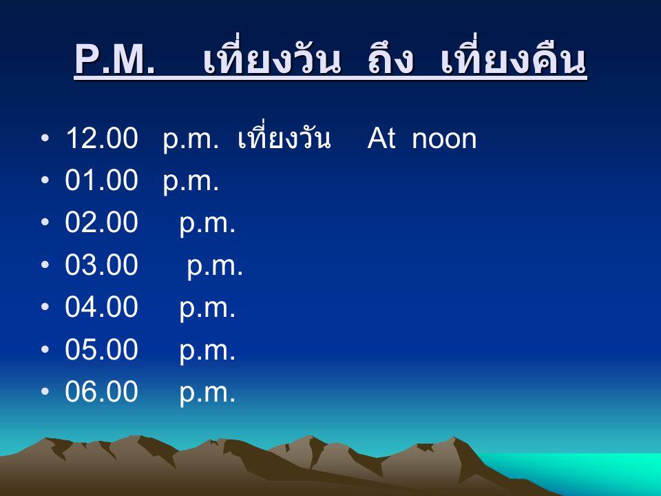 P.M. เที่ยงวัน ถึง เที่ยงคืน 12.00 p.m. เที่ยงวัน At noon 01.00 p.m. 02.00 p.m. 03.00 p.m. 04.00 p.m. 05.00 p.m. 06.00 p.m.