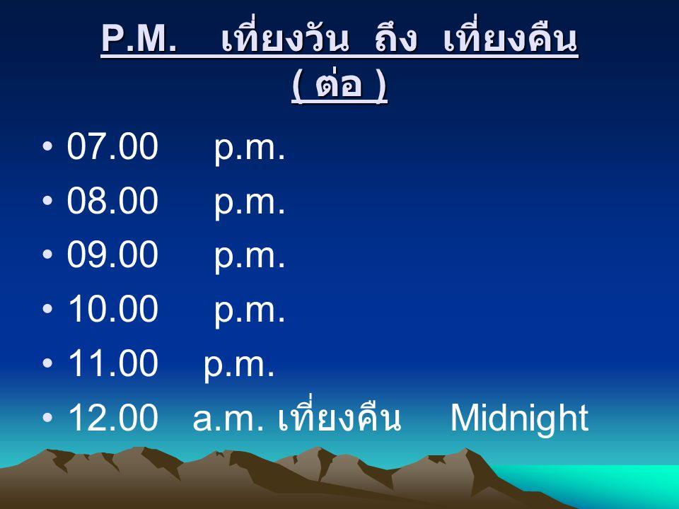 P.M. เที่ยงวัน ถึง เที่ยงคืน ( ต่อ ) 07.00 p.m. 08.00 p.m. 09.00 p.m. 10.00 p.m. 11.00 p.m. 12.00 a.m. เที่ยงคืน Midnight