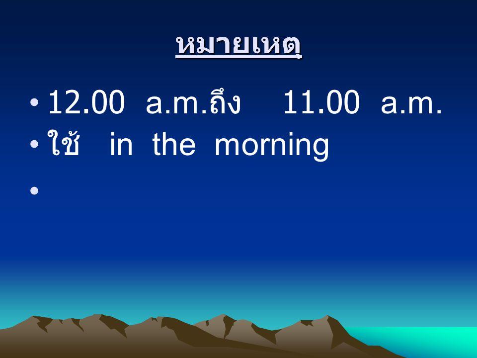 หมายเหตุ 12.00 a.m. ถึง 11.00 a.m. ใช้ in the morning