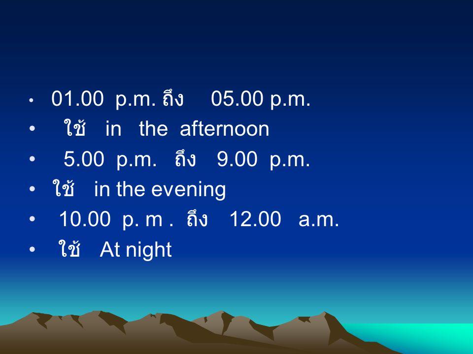 01.00 p.m. ถึง 05.00 p.m. ใช้ in the afternoon 5.00 p.m. ถึง 9.00 p.m. ใช้ in the evening 10.00 p. m. ถึง 12.00 a.m. ใช้ At night