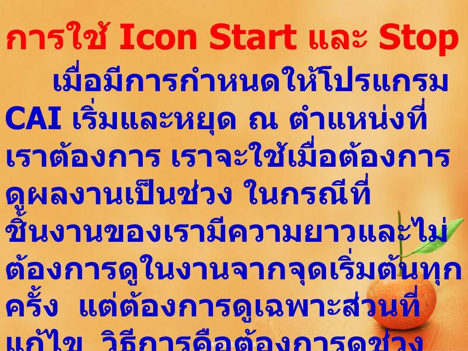 การใช้ Icon Start และ Stop เมื่อมีการกำหนดให้โปรแกรม CAI เริ่มและหยุด ณ ตำแหน่งที่ เราต้องการ เราจะใช้เมื่อต้องการ ดูผลงานเป็นช่วง ในกรณีที่ ชิ้นงานขอ