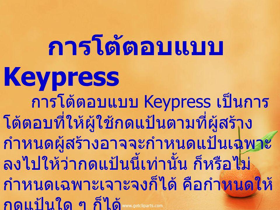 การโต้ตอบแบบ Keypress การโต้ตอบแบบ Keypress เป็นการ โต้ตอบที่ให้ผู้ใช้กดแป้นตามที่ผู้สร้าง กำหนดผู้สร้างอาจจะกำหนดแป้นเฉพาะ ลงไปให้ว่ากดแป้นนี้เท่านั้