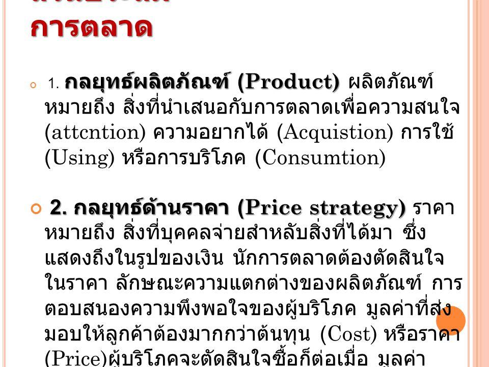 ส่วนประสม การตลาด กลยุทธ์ผลิตภัณฑ์ (Product) 1. กลยุทธ์ผลิตภัณฑ์ (Product) ผลิตภัณฑ์ หมายถึง สิ่งที่นำเสนอกับการตลาดเพื่อความสนใจ (attcntion) ความอยาก