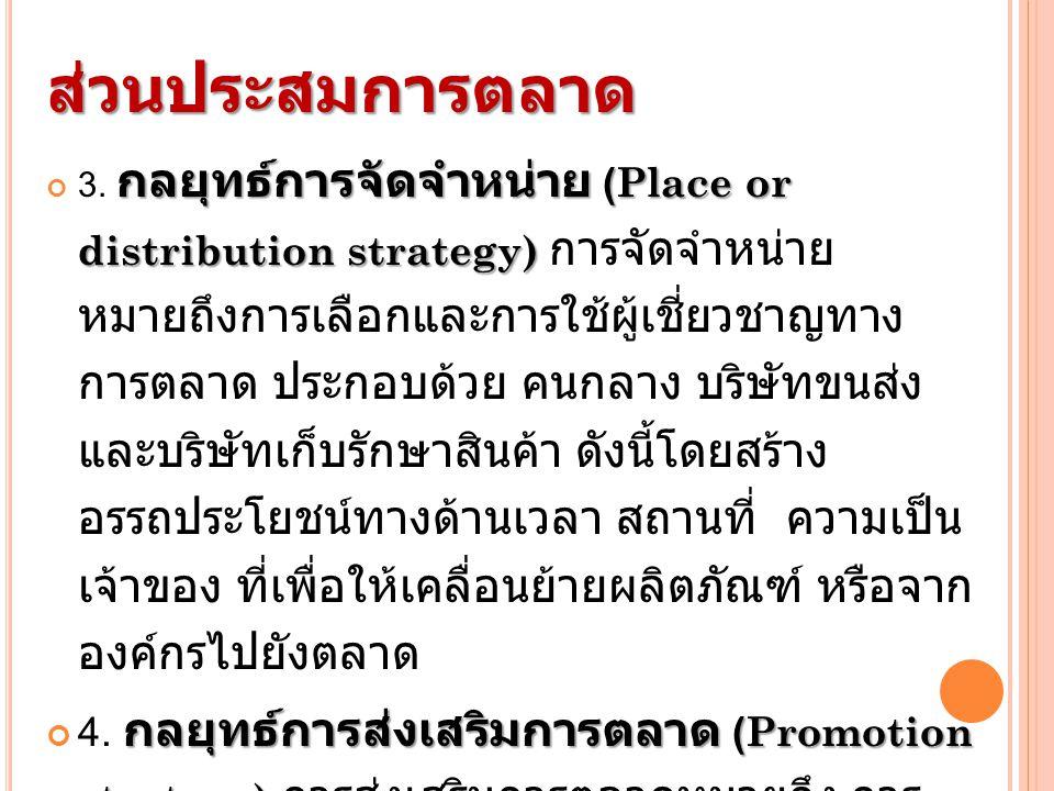 ส่วนประสมการตลาด กลยุทธ์การจัดจำหน่าย (Place or distribution strategy) 3. กลยุทธ์การจัดจำหน่าย (Place or distribution strategy) การจัดจำหน่าย หมายถึงก