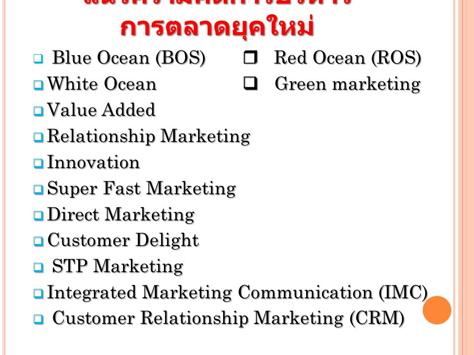 แนวความคิดการบริหาร การตลาดยุคใหม่ Blue Ocean (BOS)  Red Ocean (ROS)  Blue Ocean (BOS)  Red Ocean (ROS)  White Ocean  Green marketing  Value Added  Relationship Marketing  Innovation  Super Fast Marketing  Direct Marketing  Customer Delight  STP Marketing  Integrated Marketing Communication (IMC)  Customer Relationship Marketing (CRM)