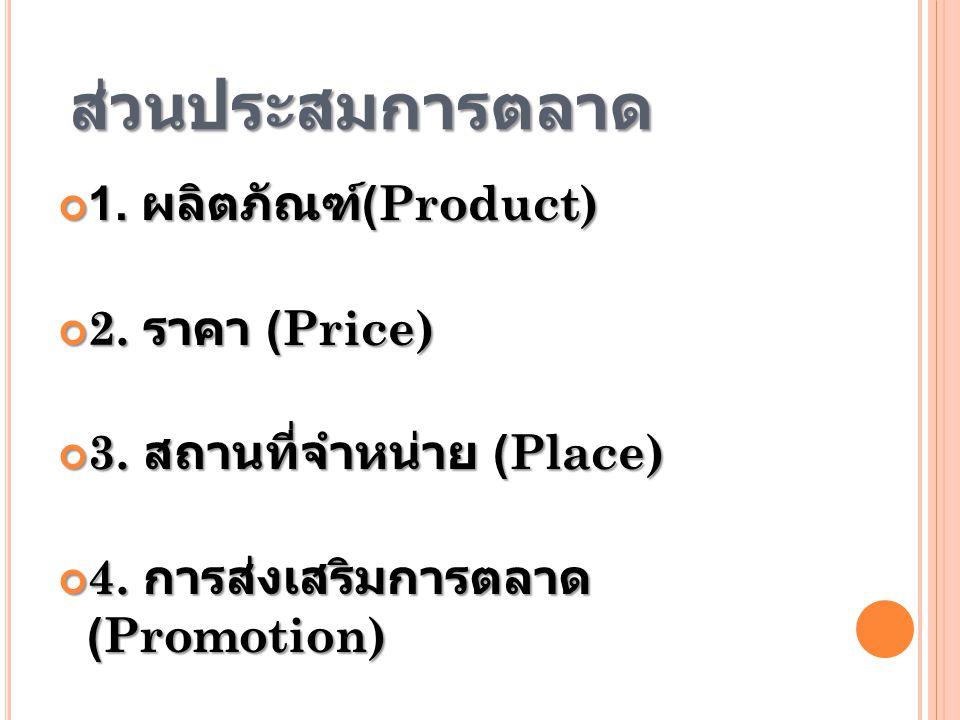 ส่วนประสมการตลาด 1.ผลิตภัณฑ์ (Product) 2. ราคา (Price) 3.