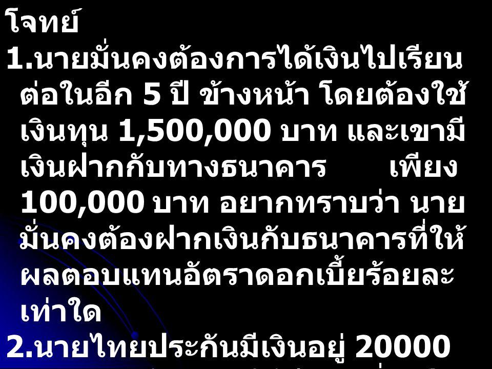โจทย์ 1. นายมั่นคงต้องการได้เงินไปเรียน ต่อในอีก 5 ปี ข้างหน้า โดยต้องใช้ เงินทุน 1,500,000 บาท และเขามี เงินฝากกับทางธนาคาร เพียง 100,000 บาท อยากทรา