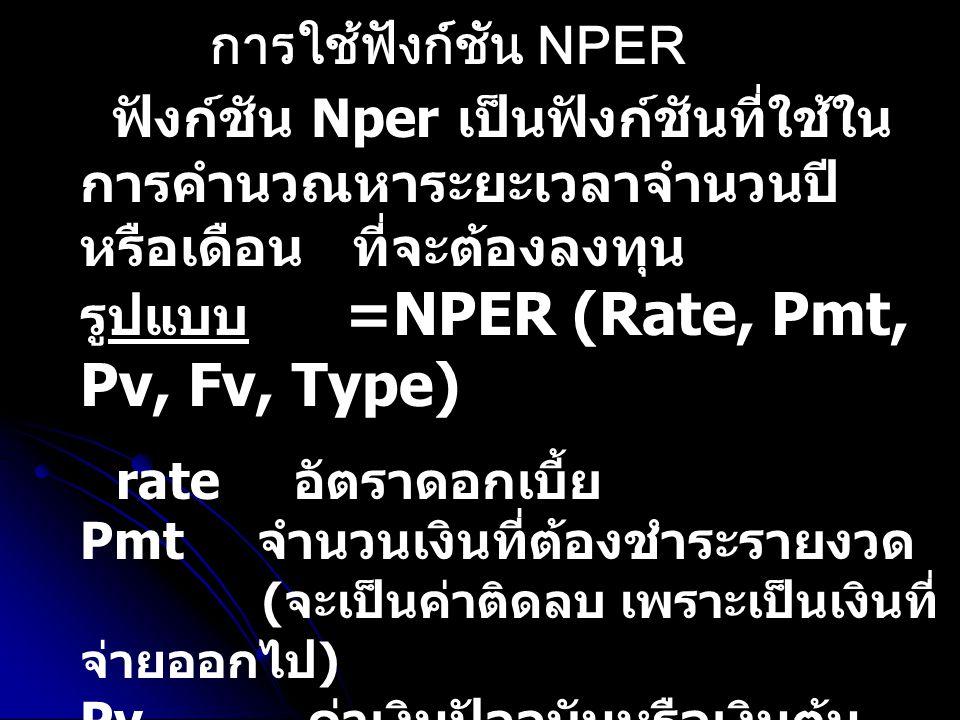 ฟังก์ชัน Nper เป็นฟังก์ชันที่ใช้ใน การคำนวณหาระยะเวลาจำนวนปี หรือเดือน ที่จะต้องลงทุน รูปแบบ =NPER (Rate, Pmt, Pv, Fv, Type) rate อัตราดอกเบี้ย Pmt จำ