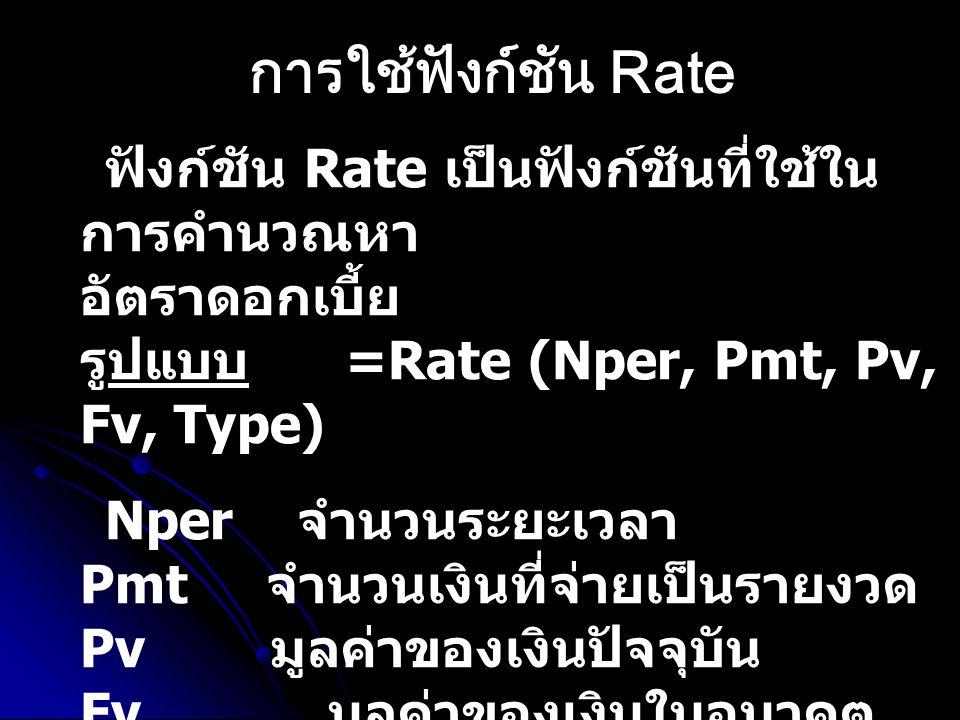 ฟังก์ชัน Rate เป็นฟังก์ชันที่ใช้ใน การคำนวณหา อัตราดอกเบี้ย รูปแบบ =Rate (Nper, Pmt, Pv, Fv, Type) Nper จำนวนระยะเวลา Pmt จำนวนเงินที่จ่ายเป็นรายงวด P