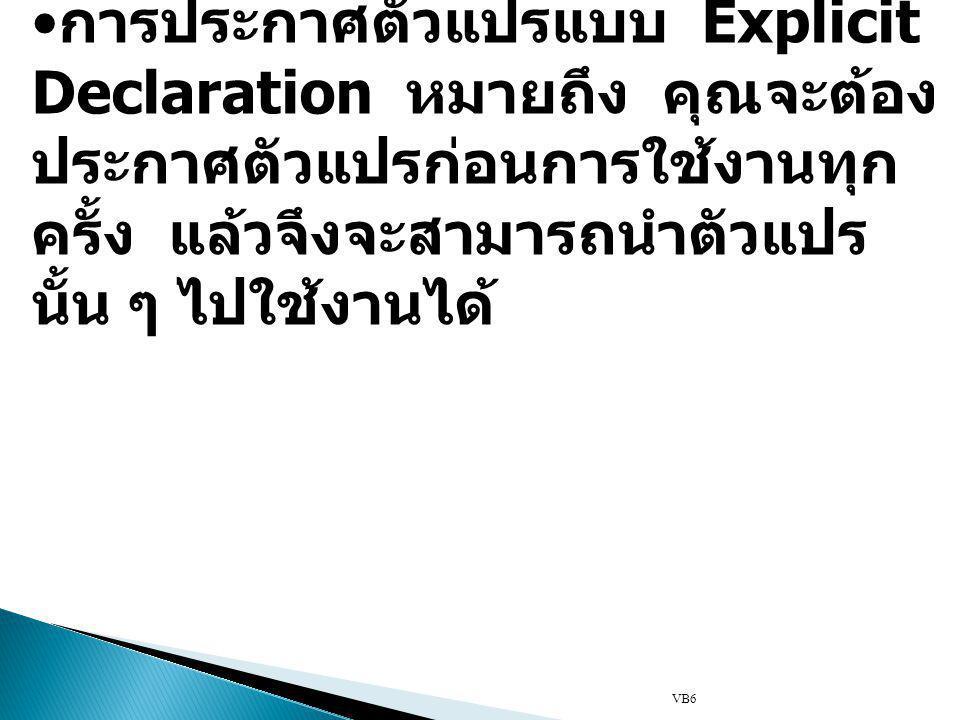 VB6 การประกาศตัวแปรแบบ Explicit Declaration หมายถึง คุณจะต้อง ประกาศตัวแปรก่อนการใช้งานทุก ครั้ง แล้วจึงจะสามารถนำตัวแปร นั้น ๆ ไปใช้งานได้