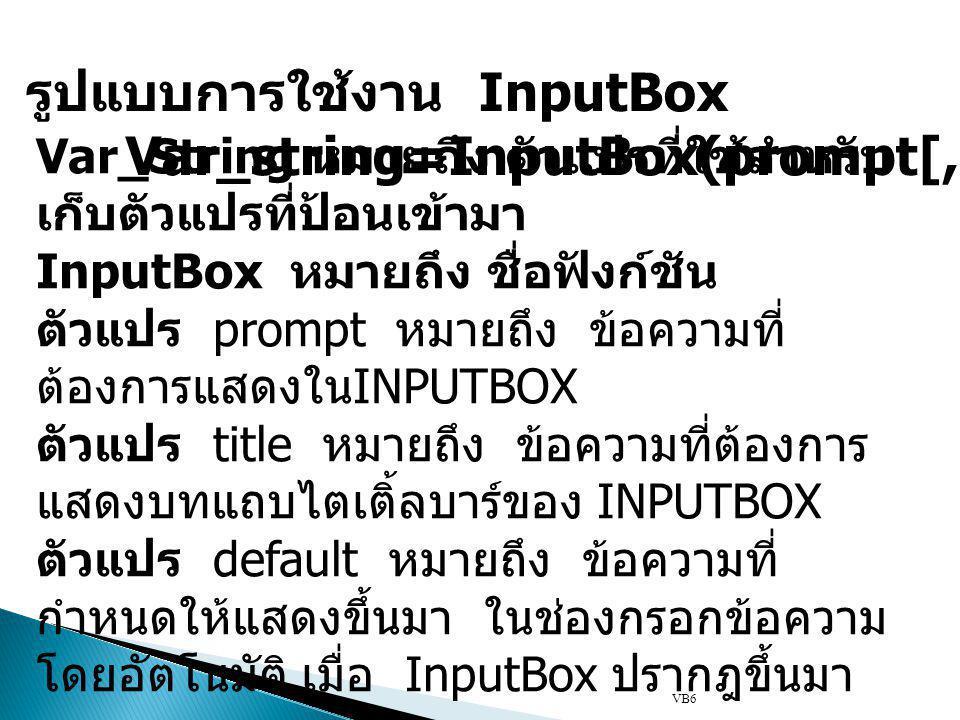 VB6 รูปแบบการใช้งาน InputBox Var_string=InputBox(prompt[,title] [,default]) Var_String หมายถึง ตัวแปรที่ใช้สำหรับ เก็บตัวแปรที่ป้อนเข้ามา InputBox หมายถึง ชื่อฟังก์ชัน ตัวแปร prompt หมายถึง ข้อความที่ ต้องการแสดงใน INPUTBOX ตัวแปร title หมายถึง ข้อความที่ต้องการ แสดงบทแถบไตเติ้ลบาร์ของ INPUTBOX ตัวแปร default หมายถึง ข้อความที่ กำหนดให้แสดงขึ้นมา ในช่องกรอกข้อความ โดยอัตโนมัติ เมื่อ InputBox ปรากฎขึ้นมา