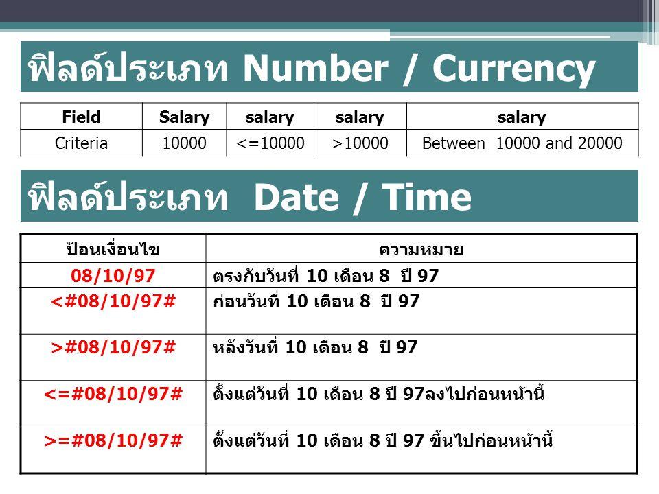 ฟิลด์ประเภท Number / Currency FieldSalarysalary Criteria10000<=10000>10000Between 10000 and 20000 ฟิลด์ประเภท Date / Time ป้อนเงื่อนไขความหมาย 08/10/97 ตรงกับวันที่ 10 เดือน 8 ปี 97 <#08/10/97# ก่อนวันที่ 10 เดือน 8 ปี 97 >#08/10/97# หลังวันที่ 10 เดือน 8 ปี 97 <=#08/10/97# ตั้งแต่วันที่ 10 เดือน 8 ปี 97 ลงไปก่อนหน้านี้ >=#08/10/97# ตั้งแต่วันที่ 10 เดือน 8 ปี 97 ขึ้นไปก่อนหน้านี้