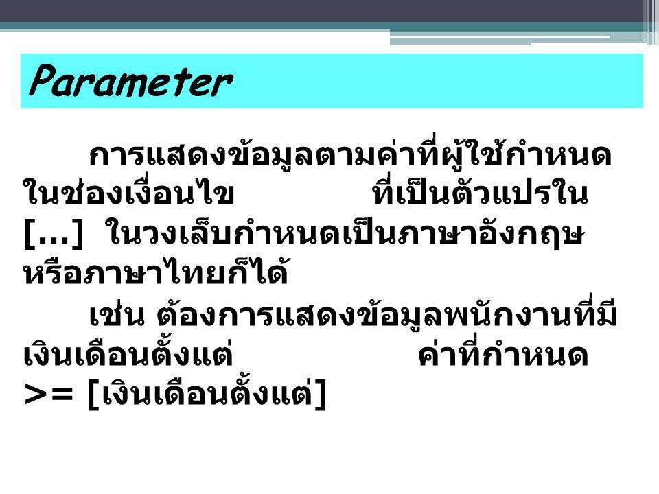 Parameter การแสดงข้อมูลตามค่าที่ผู้ใช้กำหนด ในช่องเงื่อนไข ที่เป็นตัวแปรใน […] ในวงเล็บกำหนดเป็นภาษาอังกฤษ หรือภาษาไทยก็ได้ เช่น ต้องการแสดงข้อมูลพนักงานที่มี เงินเดือนตั้งแต่ ค่าที่กำหนด >= [ เงินเดือนตั้งแต่ ]