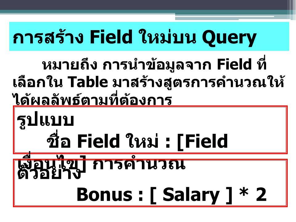 การสร้าง Field ใหม่บน Query หมายถึง การนำข้อมูลจาก Field ที่ เลือกใน Table มาสร้างสูตรการคำนวณให้ ได้ผลลัพธ์ตามที่ต้องการ รูปแบบ ชื่อ Field ใหม่ : [Field เงื่อนไข ] การคำนวณ ตัวอย่าง Bonus : [ Salary ] * 2