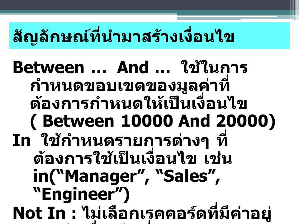 Between … And … ใช้ในการ กำหนดขอบเขตของมูลค่าที่ ต้องการกำหนดให้เป็นเงื่อนไข ( Between 10000 And 20000) In ใช้กำหนดรายการต่างๆ ที่ ต้องการใช้เป็นเงื่อนไข เช่น in( Manager , Sales , Engineer ) Not In : ไม่เลือกเรคคอร์ดที่มีค่าอยู่ ภายในเงื่อนไขที่กำหนด สัญลักษณ์ที่นำมาสร้างเงื่อนไข