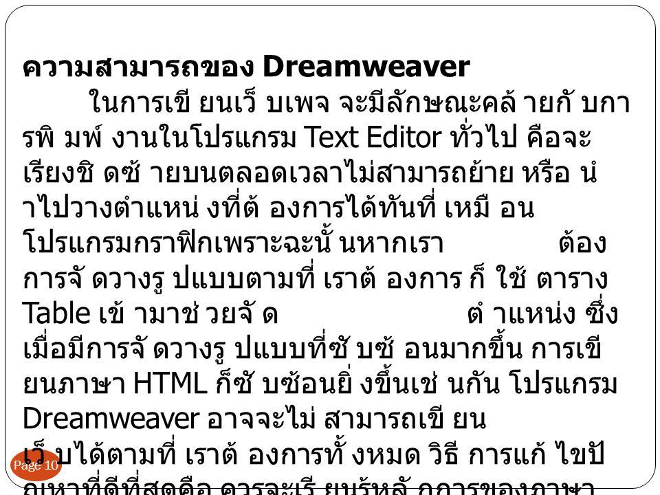 Page 10 ความสามารถของ Dreamweaver ในการเขี ยนเว็ บเพจ จะมีลักษณะคล ายกั บกา รพิ มพ งานในโปรแกรม Text Editor ทั่วไป คือจะ เรียงชิ ดซ ายบนตลอดเวลาไมสามารถยาย หรือ นํ าไปวางตําแหน งที่ต องการไดทันที่ เหมื อน โปรแกรมกราฟกเพราะฉะนั้ นหากเรา ตอง การจั ดวางรู ปแบบตามที่ เราต องการ ก็ ใช ตาราง Table เข ามาช วยจั ด ตํ าแหนง ซึ่ง เมื่อมีการจั ดวางรู ปแบบที่ซั บซ อนมากขึ้น การเขี ยนภาษา HTML ก็ซั บซอนยิ่ งขึ้นเช นกัน โปรแกรม Dreamweaver อาจจะไม สามารถเขี ยน เว็ บไดตามที่ เราต องการทั้ งหมด วิธี การแก ไขป ญหาที่ดีที่สุดคือ ควรจะเรี ยนรูหลั กการของภาษา HTML ไปดวย