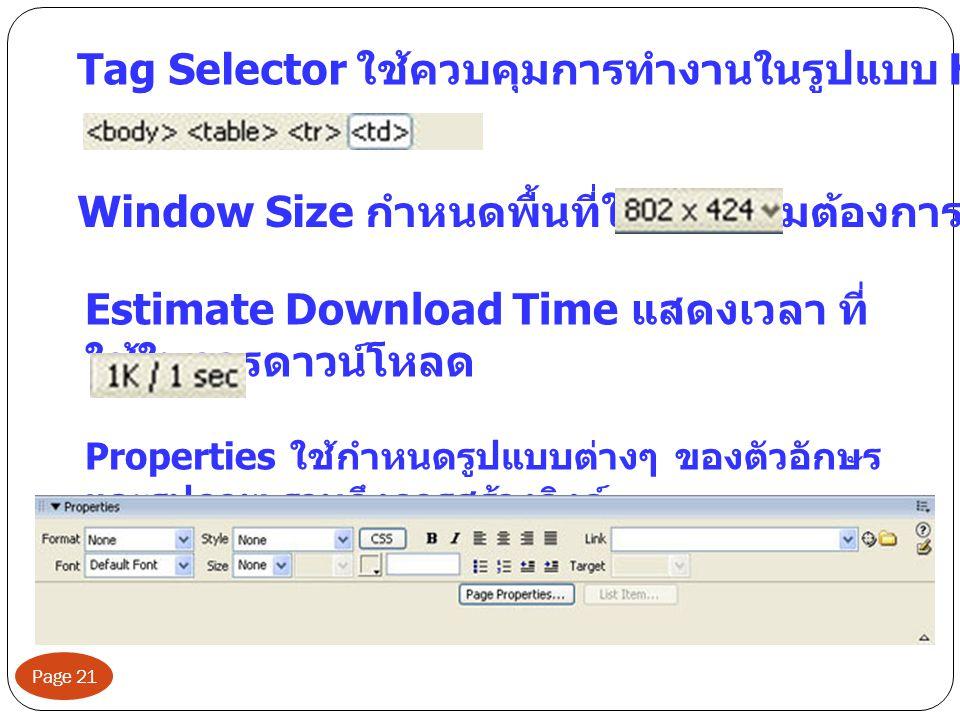 Page 21 Tag Selector ใช้ควบคุมการทำงานในรูปแบบ HTML Window Size กำหนดพื้นที่ใช้งานตามต้องการ Estimate Download Time แสดงเวลา ที่ ใช้ในการดาวน์โหลด Properties ใช้กำหนดรูปแบบต่างๆ ของตัวอักษร และรูปภาพ รวมถึงการสร้างลิงค์
