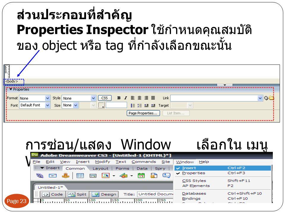 ส่วนประกอบที่สำคัญ Properties Inspector ใช้กำหนดคุณสมบัติ ของ object หรือ tag ที่กำลังเลือกขณะนั้น การซ่อน / แสดง Window เลือกใน เมนู Window Page 23