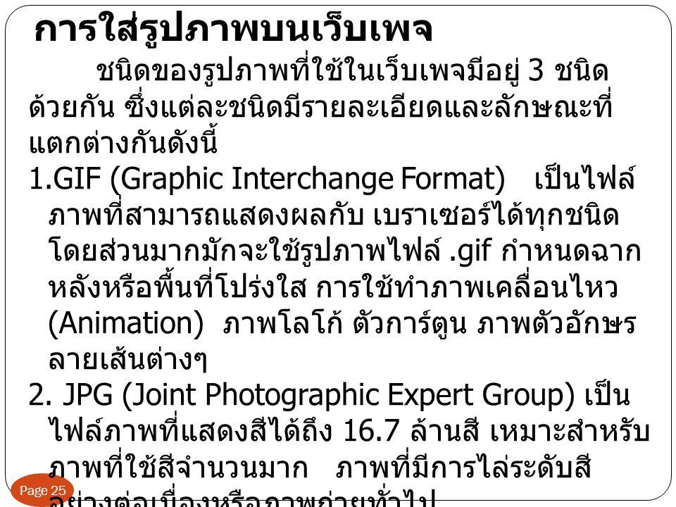 Page 25 การใส่รูปภาพบนเว็บเพจ ชนิดของรูปภาพที่ใช้ในเว็บเพจมีอยู่ 3 ชนิด ด้วยกัน ซึ่งแต่ละชนิดมีรายละเอียดและลักษณะที่ แตกต่างกันดังนี้ 1.GIF (Graphic Interchange Format) เป็นไฟล์ ภาพที่สามารถแสดงผลกับ เบราเซอร์ได้ทุกชนิด โดยส่วนมากมักจะใช้รูปภาพไฟล์.gif กำหนดฉาก หลังหรือพื้นที่โปร่งใส การใช้ทำภาพเคลื่อนไหว (Animation) ภาพโลโก้ ตัวการ์ตูน ภาพตัวอักษร ลายเส้นต่างๆ 2.