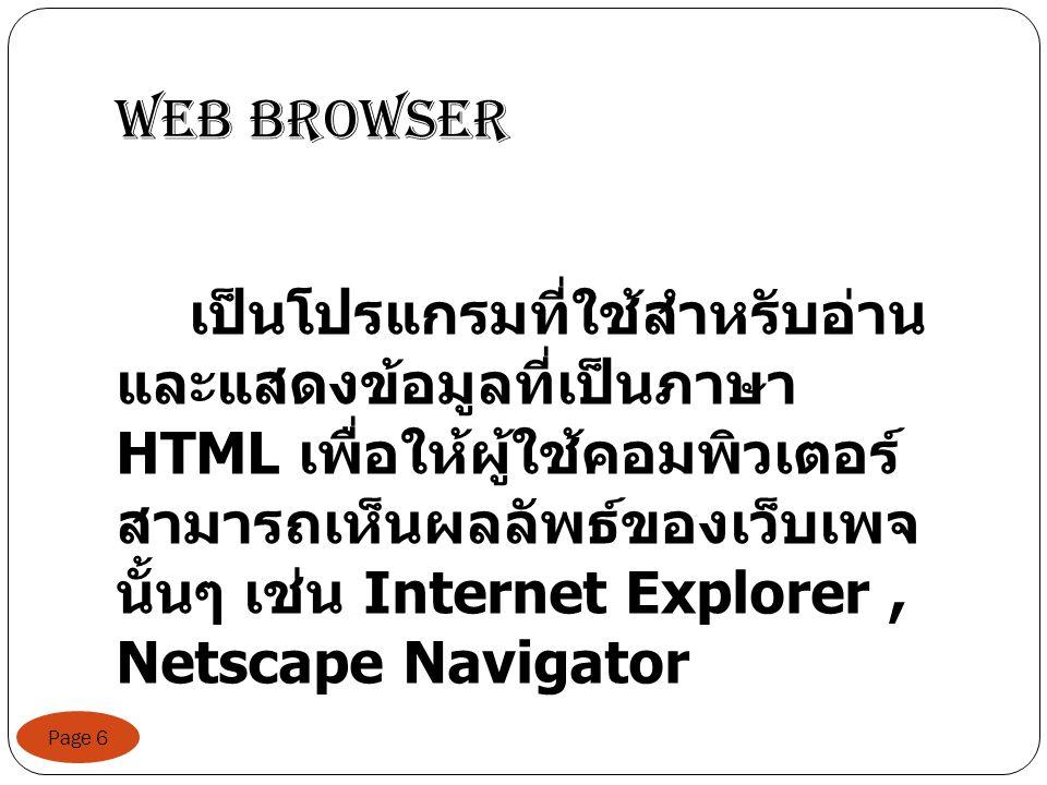 Web Browser Page 6 เป็นโปรแกรมที่ใช้สำหรับอ่าน และแสดงข้อมูลที่เป็นภาษา HTML เพื่อให้ผู้ใช้คอมพิวเตอร์ สามารถเห็นผลลัพธ์ของเว็บเพจ นั้นๆ เช่น Internet Explorer, Netscape Navigator