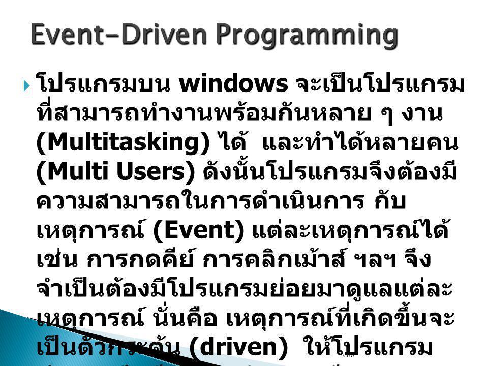 Event-Driven Programming  โปรแกรมบน windows จะเป็นโปรแกรม ที่สามารถทำงานพร้อมกันหลาย ๆ งาน (Multitasking) ได้ และทำได้หลายคน (Multi Users) ดังนั้นโปร