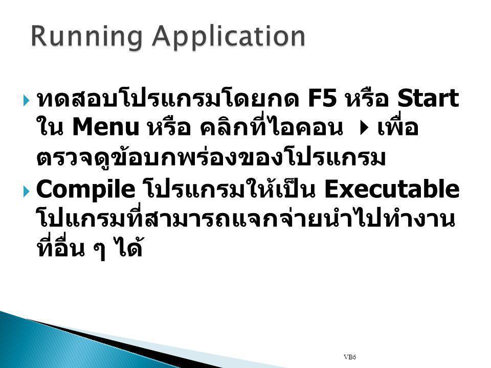  ทดสอบโปรแกรมโดยกด F5 หรือ Start ใน Menu หรือ คลิกที่ไอคอน  เพื่อ ตรวจดูข้อบกพร่องของโปรแกรม  Compile โปรแกรมให้เป็น Executable โปแกรมที่สามารถแจกจ