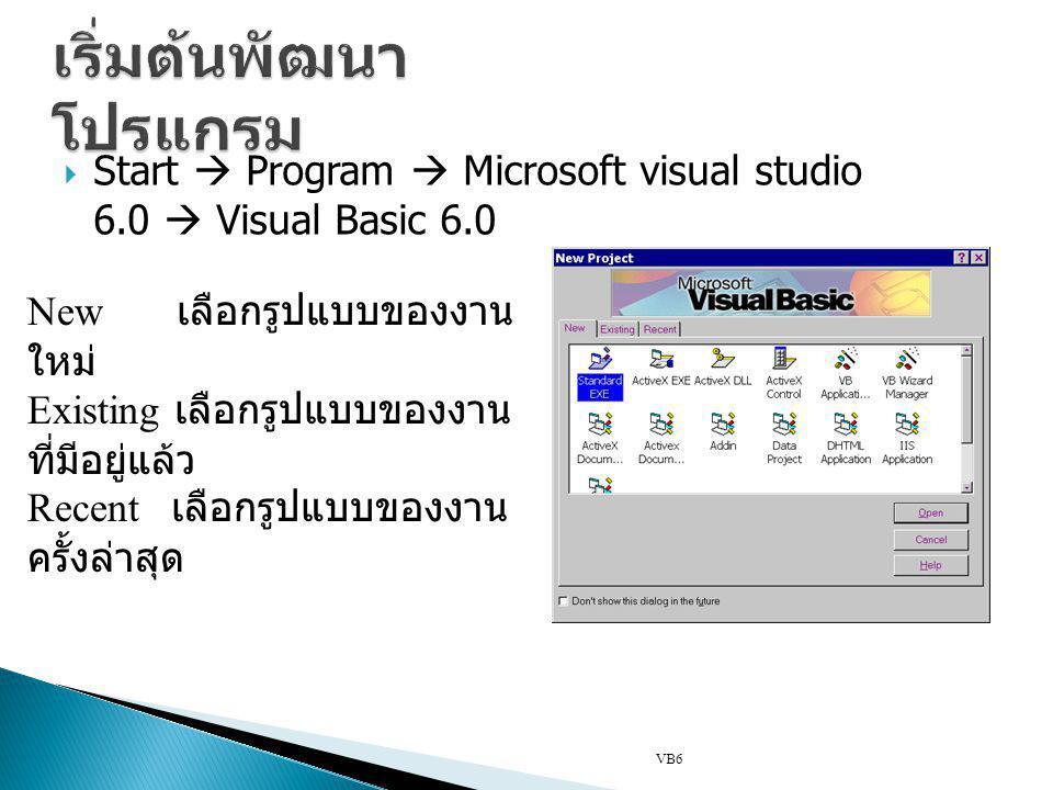  Start  Program  Microsoft visual studio 6.0  Visual Basic 6.0 VB6 New เลือกรูปแบบของงาน ใหม่ Existing เลือกรูปแบบของงาน ที่มีอยู่แล้ว Recent เลือ