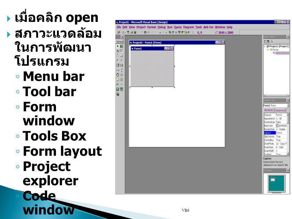  เมื่อคลิก open  สภาวะแวดล้อม ในการพัฒนา โปรแกรม ◦ Menu bar ◦ Tool bar ◦ Form window ◦ Tools Box ◦ Form layout ◦ Project explorer ◦ Code window VB6