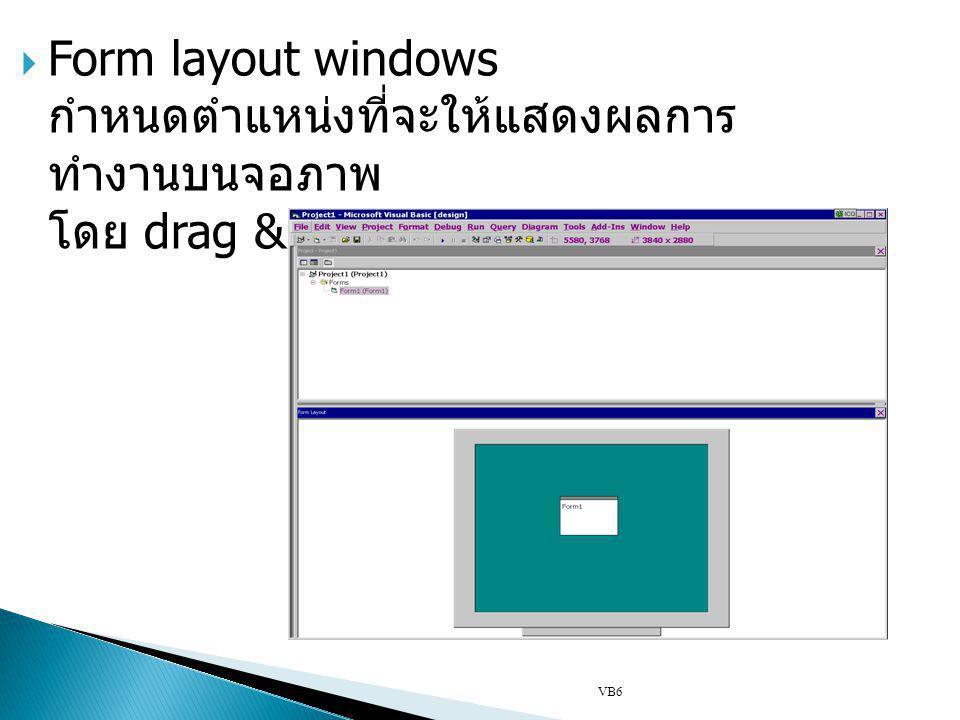  Form layout windows กำหนดตำแหน่งที่จะให้แสดงผลการ ทำงานบนจอภาพ โดย drag & drop VB6