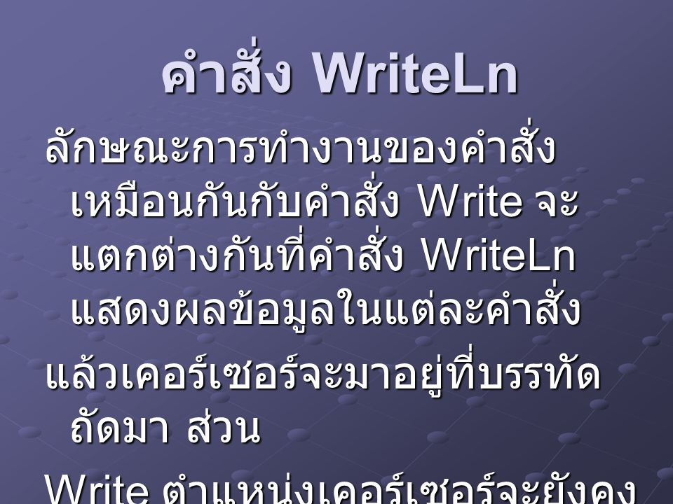 ตัวอย่าง Program WriteLn_Sample; Uses crt; Begin clrscr; clrscr; WriteLn(' Business Computer'); WriteLn(' Business Computer'); WriteLn(' Sriwattana'); End.