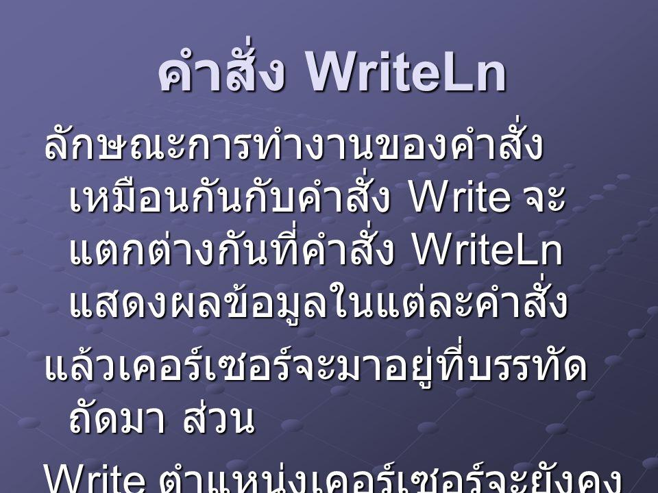 คำสั่ง WriteLn ลักษณะการทำงานของคำสั่ง เหมือนกันกับคำสั่ง Write จะ แตกต่างกันที่คำสั่ง WriteLn แสดงผลข้อมูลในแต่ละคำสั่ง แล้วเคอร์เซอร์จะมาอยู่ที่บรรทัด ถัดมา ส่วน Write ตำแหน่งเคอร์เซอร์จะยังคง อยู่ที่หลักข้อความที่แสดงใน บรรทัดนั้นๆ
