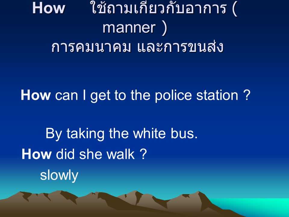 How ใช้ถามเกี่ยวกับอาการ ( manner ) การคมนาคม และการขนส่ง How can I get to the police station .